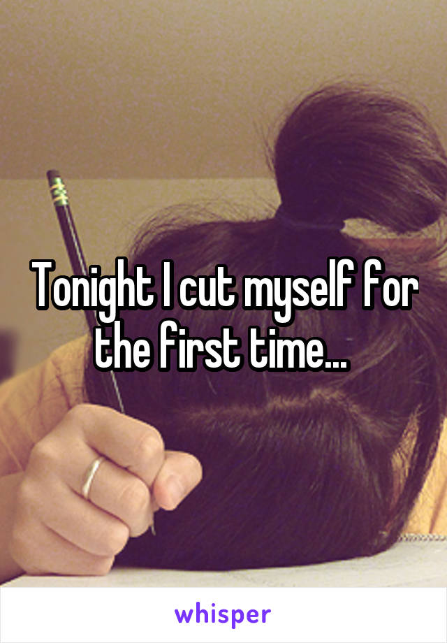 Tonight I cut myself for the first time...