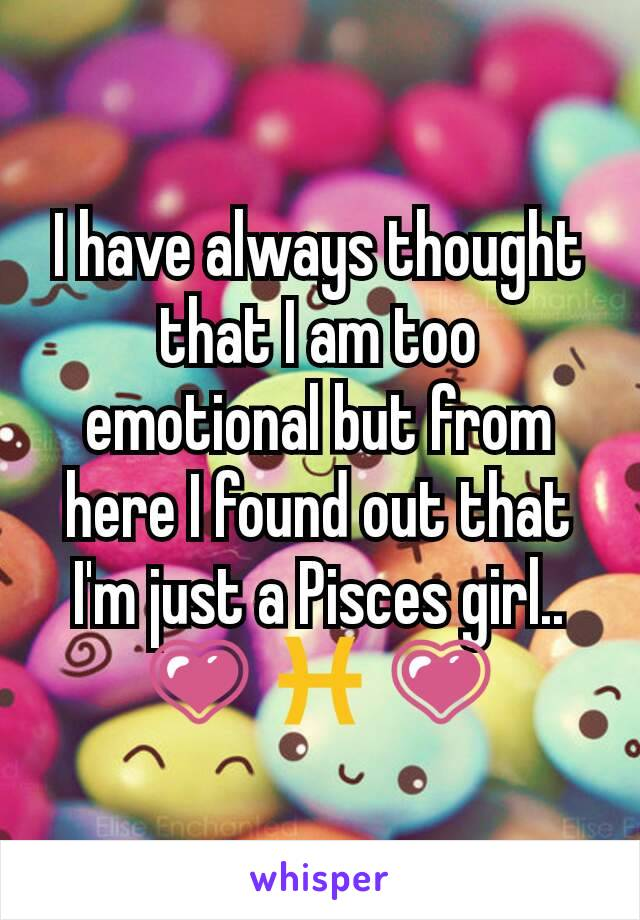 I have always thought that I am too emotional but from here I found out that I'm just a Pisces girl.. 💗 ♓ 💗