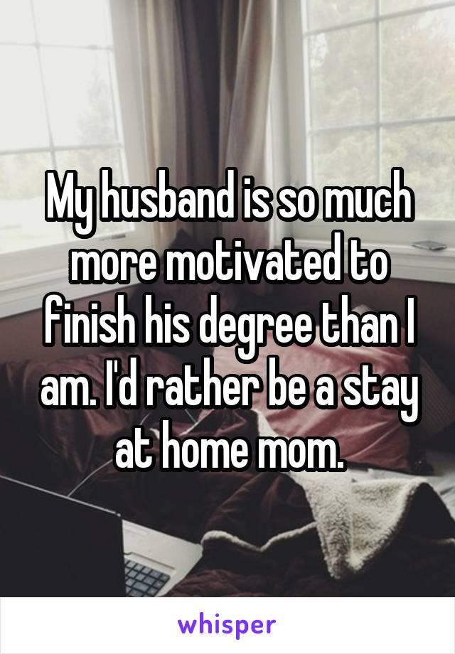 My husband is so much more motivated to finish his degree than I am. I'd rather be a stay at home mom.