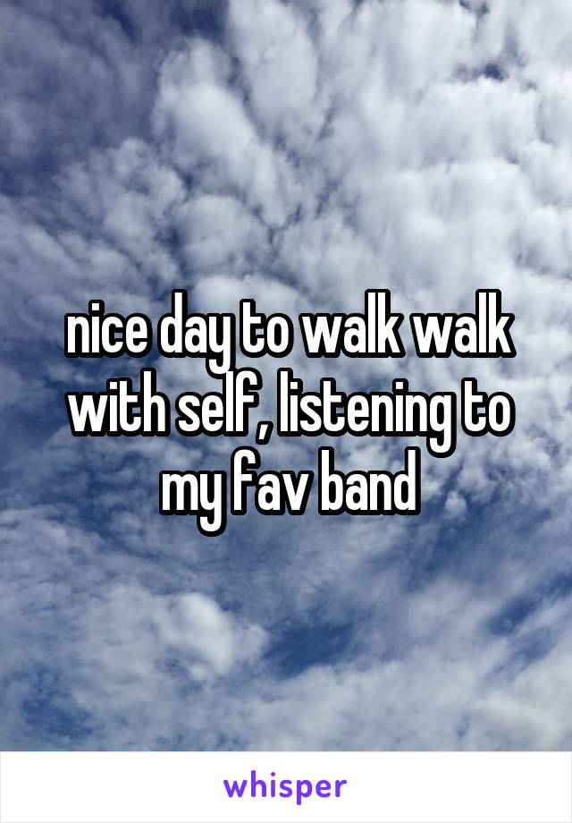 nice day to walk walk with self, listening to my fav band