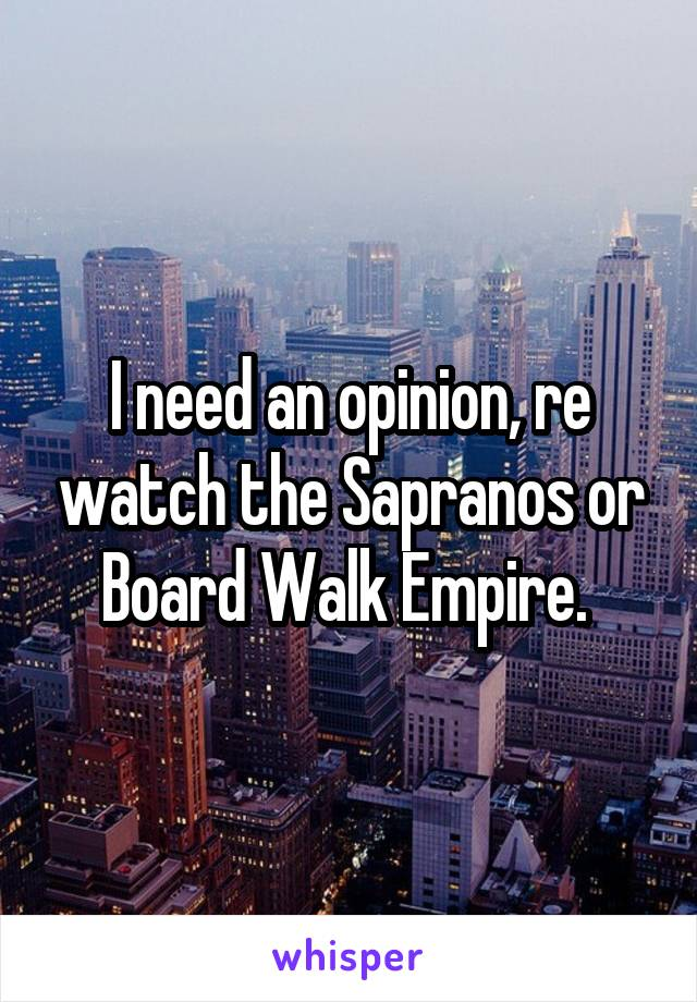 I need an opinion, re watch the Sapranos or Board Walk Empire.
