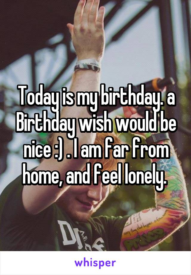 Today is my birthday. a Birthday wish would be nice :) . I am far from home, and feel lonely.