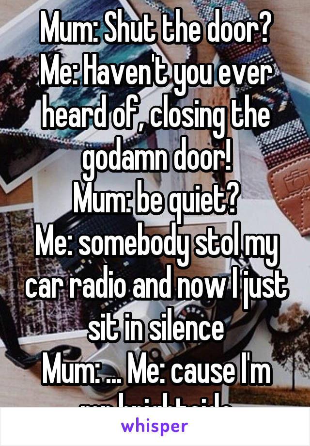Mum: Shut the door? Me: Haven't you ever heard of, closing the godamn door! Mum: be quiet? Me: somebody stol my car radio and now I just sit in silence Mum: ... Me: cause I'm mr.brightside