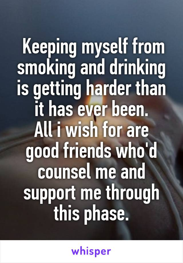 Keeping myself from smoking and drinking is getting harder than it has ever been. All i wish for are good friends who'd counsel me and support me through this phase.