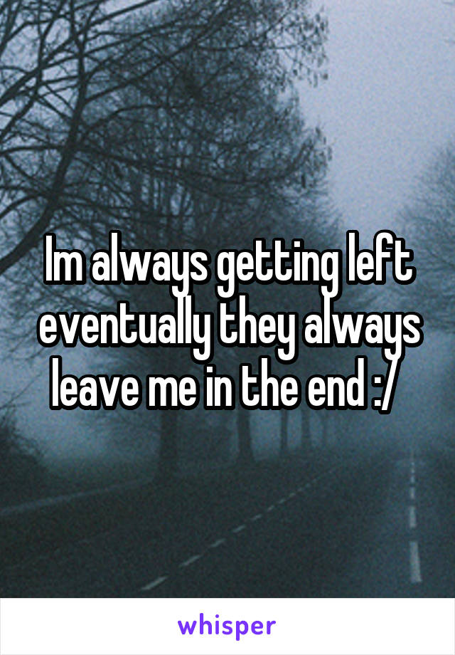 Im always getting left eventually they always leave me in the end :/