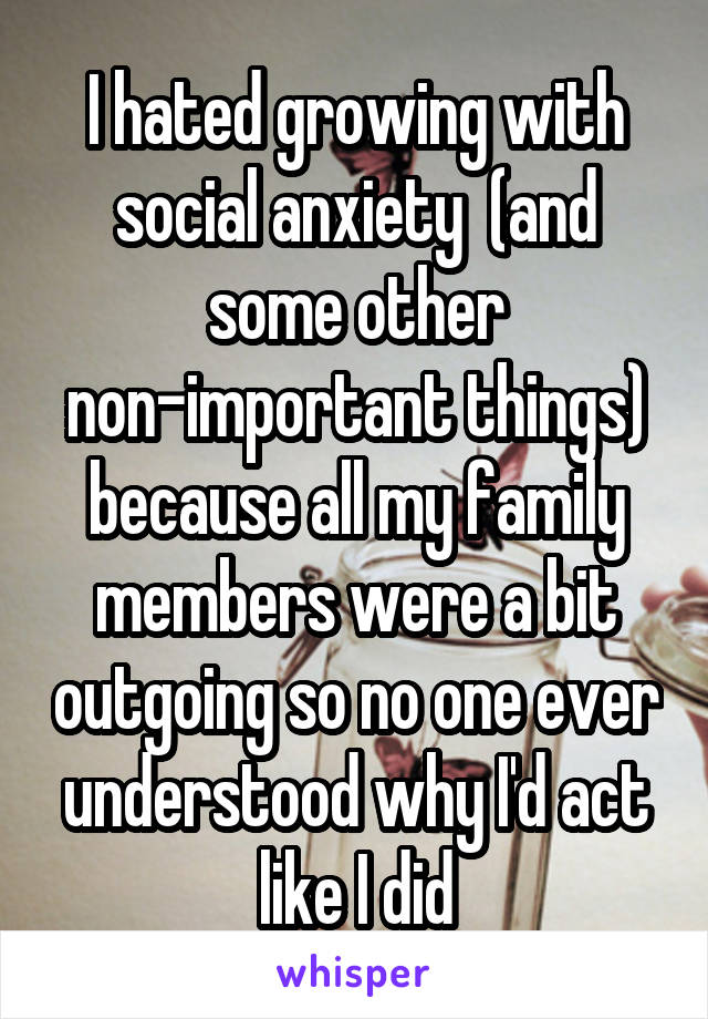 I hated growing with social anxiety  (and some other non-important things) because all my family members were a bit outgoing so no one ever understood why I'd act like I did