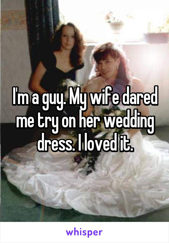 I'm a guy. My wife dared me try on her wedding dress. I loved it.