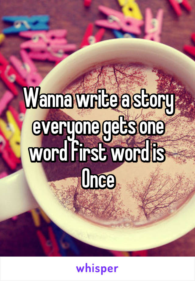 Wanna write a story everyone gets one word first word is  Once