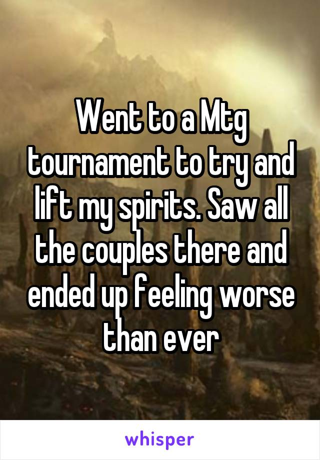 Went to a Mtg tournament to try and lift my spirits. Saw all the couples there and ended up feeling worse than ever
