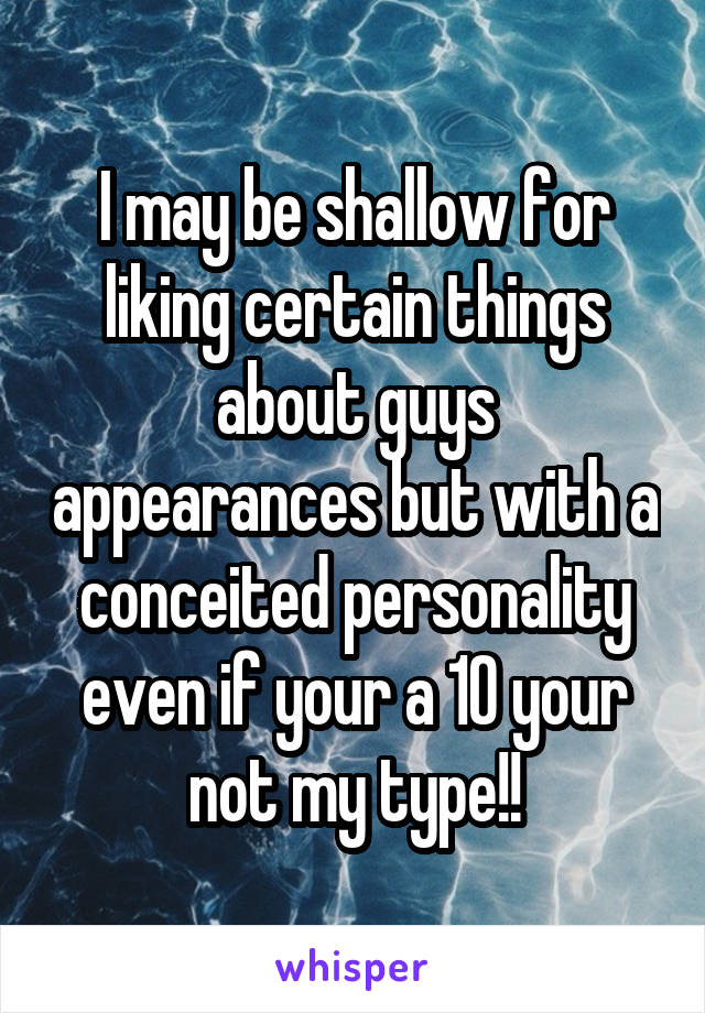 I may be shallow for liking certain things about guys appearances but with a conceited personality even if your a 10 your not my type!!