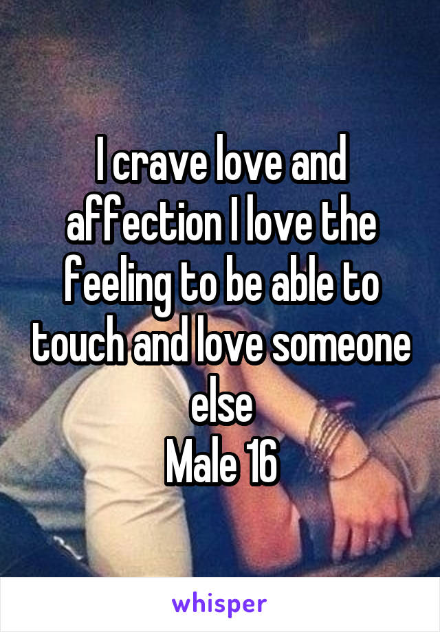 I crave love and affection I love the feeling to be able to touch and love someone else Male 16