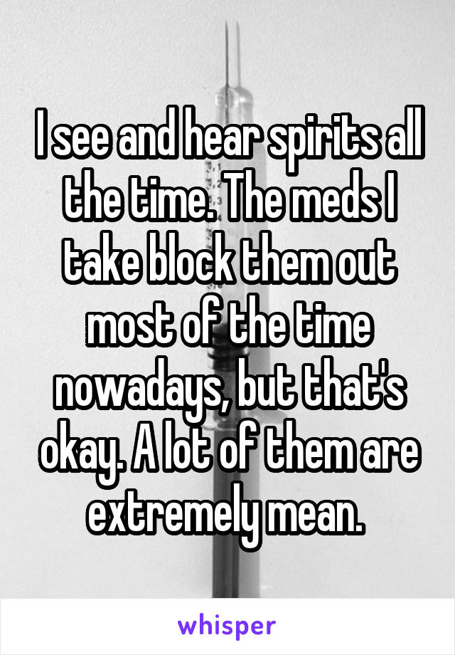 I see and hear spirits all the time. The meds I take block them out most of the time nowadays, but that's okay. A lot of them are extremely mean.