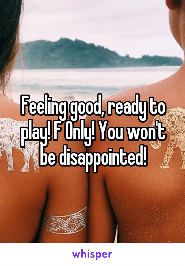 Feeling good, ready to play! F Only! You won't be disappointed!