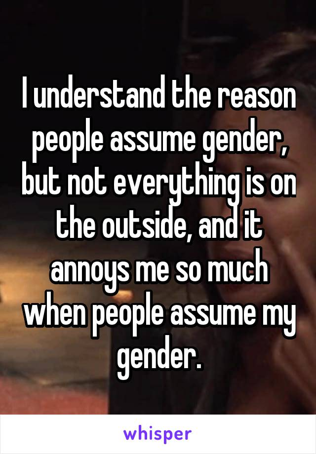 I understand the reason people assume gender, but not everything is on the outside, and it annoys me so much when people assume my gender.