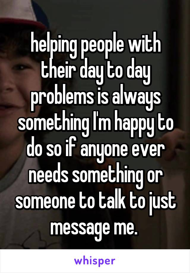 helping people with their day to day problems is always something I'm happy to do so if anyone ever needs something or someone to talk to just message me.