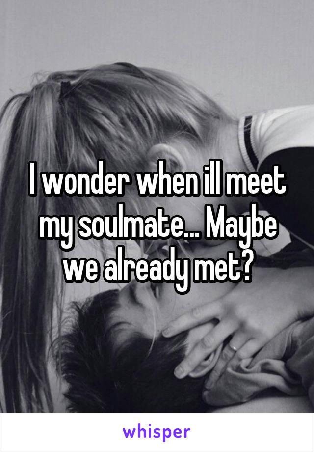 I wonder when ill meet my soulmate... Maybe we already met?