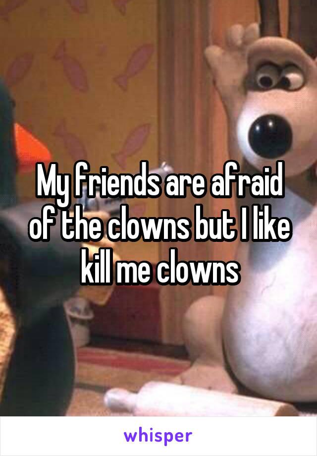 My friends are afraid of the clowns but I like kill me clowns