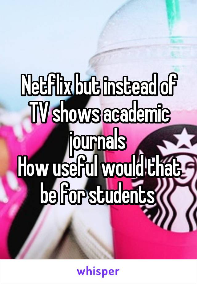 Netflix but instead of TV shows academic journals  How useful would that be for students