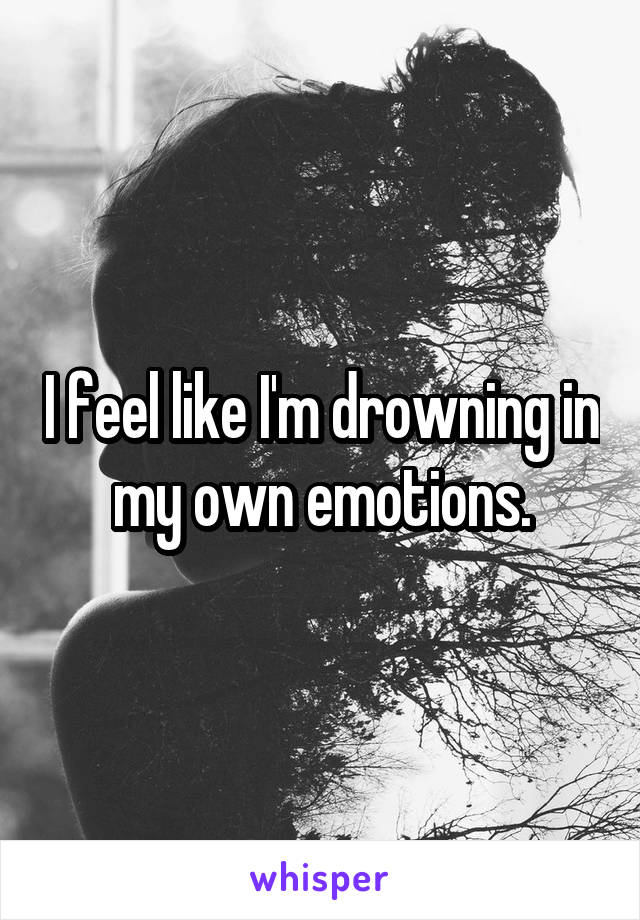 I feel like I'm drowning in my own emotions.