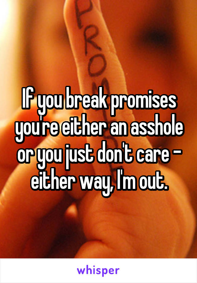 If you break promises you're either an asshole or you just don't care - either way, I'm out.