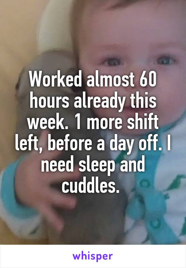 Worked almost 60 hours already this week. 1 more shift left, before a day off. I need sleep and cuddles.