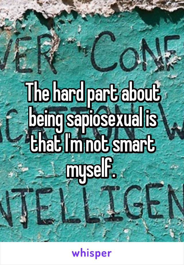 The hard part about being sapiosexual is that I'm not smart myself.