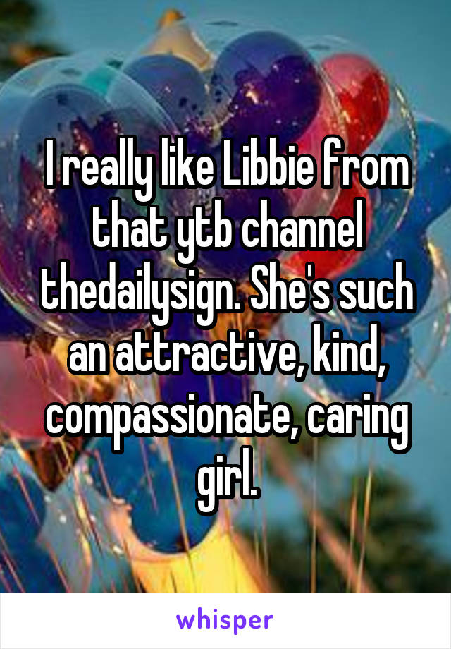 I really like Libbie from that ytb channel thedailysign. She's such an attractive, kind, compassionate, caring girl.