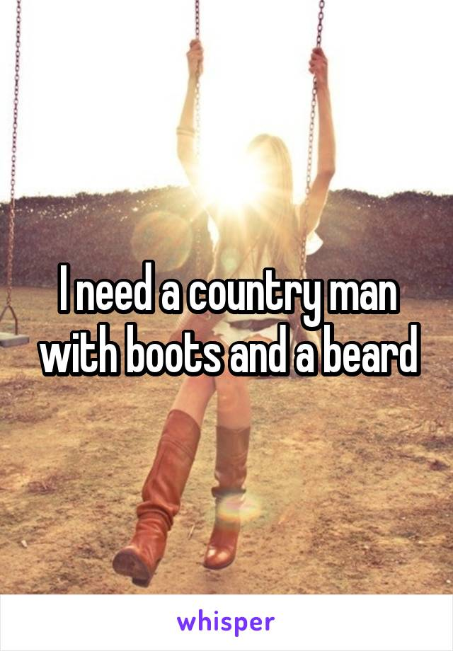 I need a country man with boots and a beard