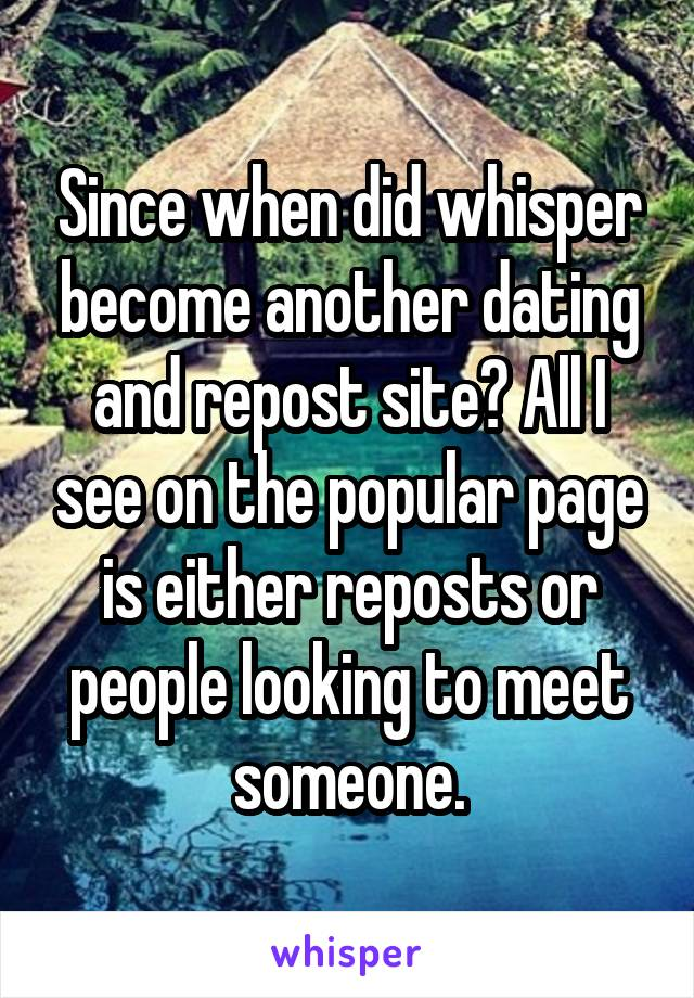 Since when did whisper become another dating and repost site? All I see on the popular page is either reposts or people looking to meet someone.