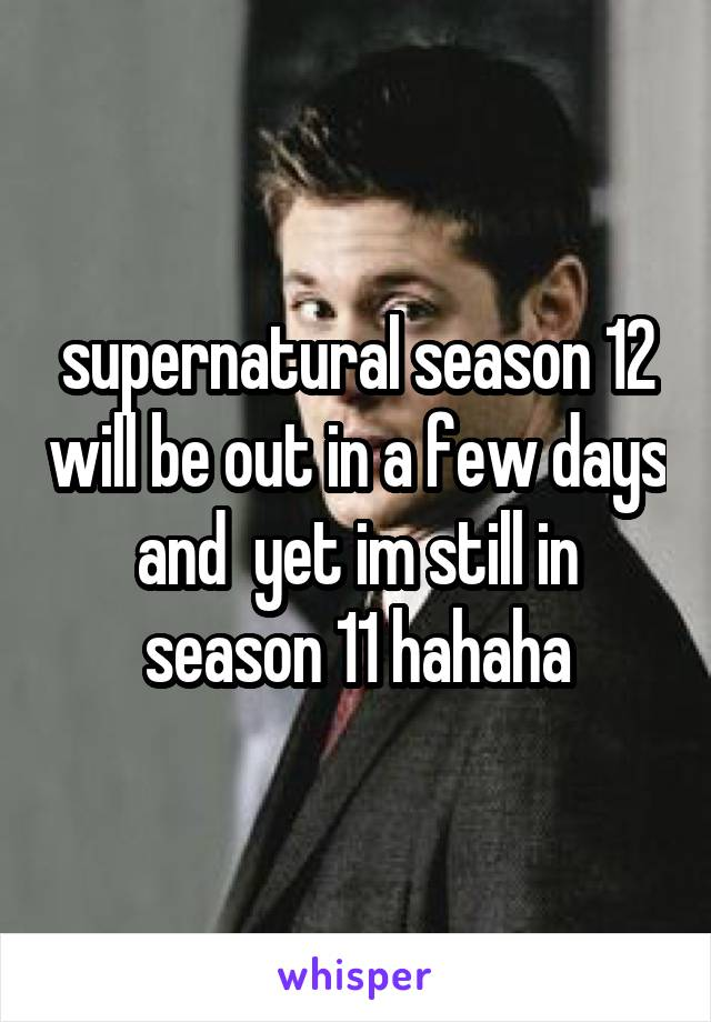 supernatural season 12 will be out in a few days and  yet im still in season 11 hahaha