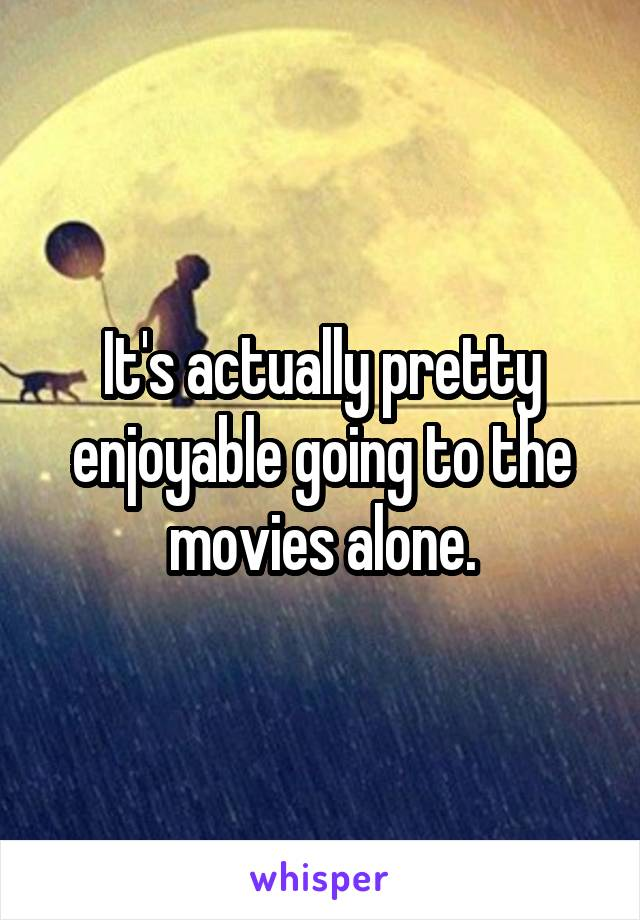 It's actually pretty enjoyable going to the movies alone.