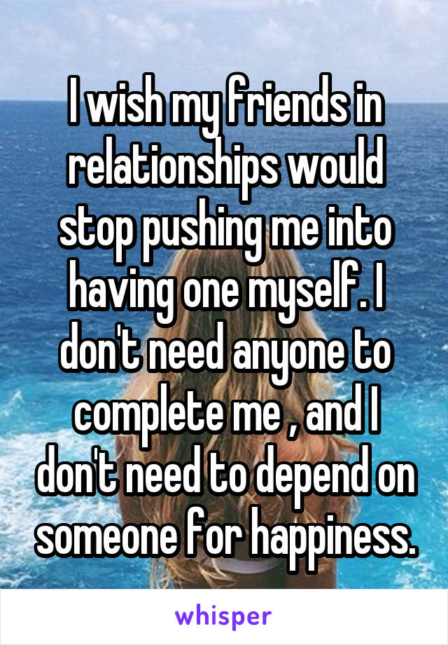 I wish my friends in relationships would stop pushing me into having one myself. I don't need anyone to complete me , and I don't need to depend on someone for happiness.