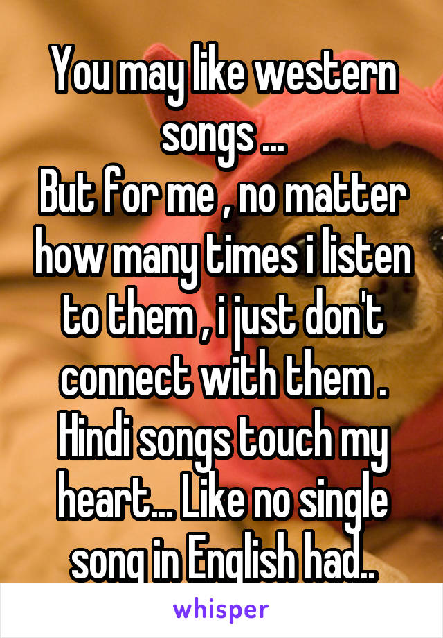 You may like western songs ... But for me , no matter how many times i listen to them , i just don't connect with them . Hindi songs touch my heart... Like no single song in English had..
