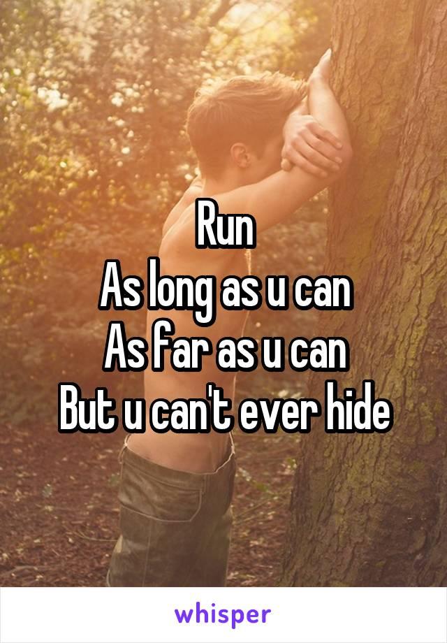 Run As long as u can As far as u can But u can't ever hide