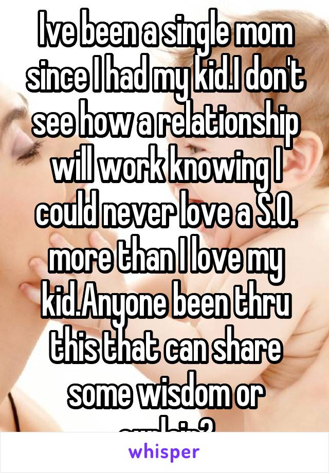 Ive been a single mom since I had my kid.I don't see how a relationship will work knowing I could never love a S.O. more than I love my kid.Anyone been thru this that can share some wisdom or explain?