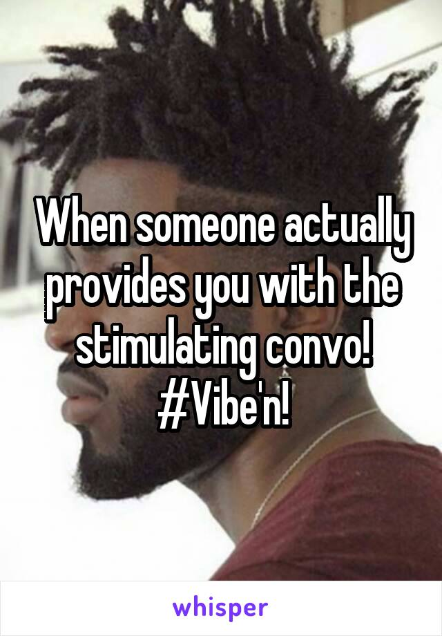 When someone actually provides you with the stimulating convo! #Vibe'n!