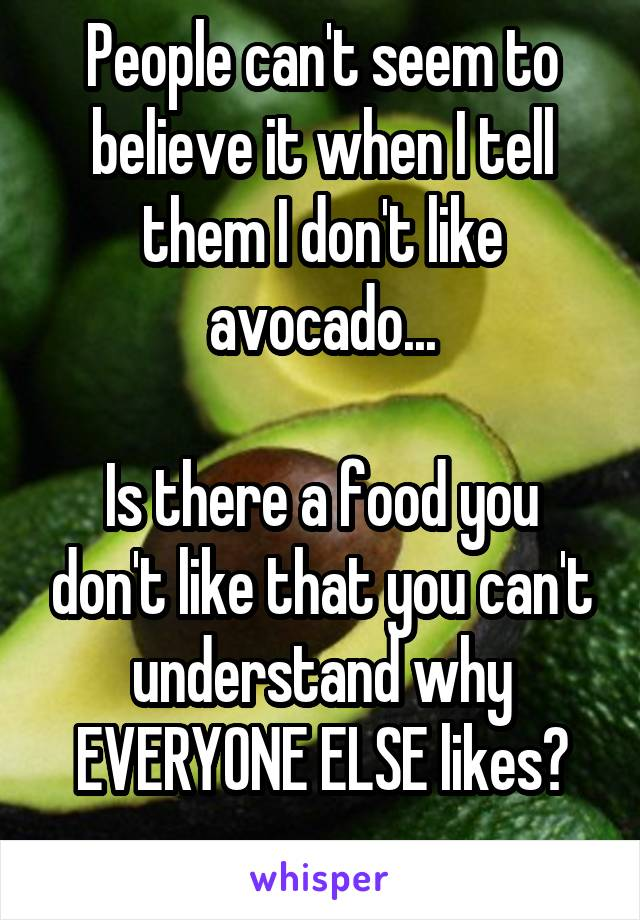 People can't seem to believe it when I tell them I don't like avocado...  Is there a food you don't like that you can't understand why EVERYONE ELSE likes?