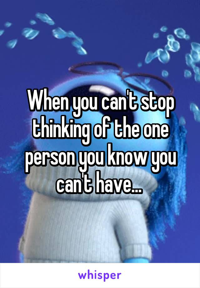 When you can't stop thinking of the one person you know you can't have...