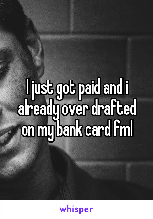 I just got paid and i already over drafted on my bank card fml
