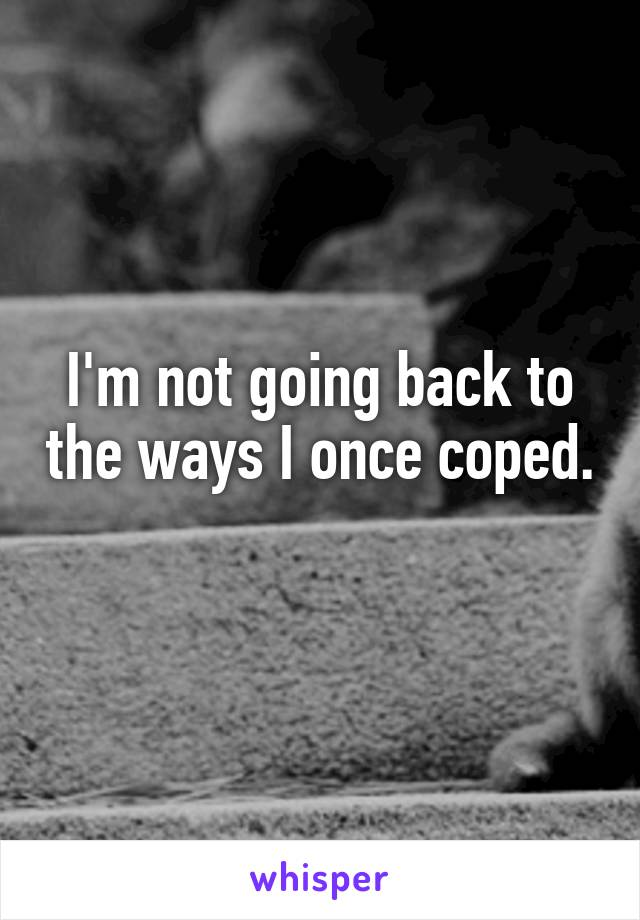 I'm not going back to the ways I once coped.