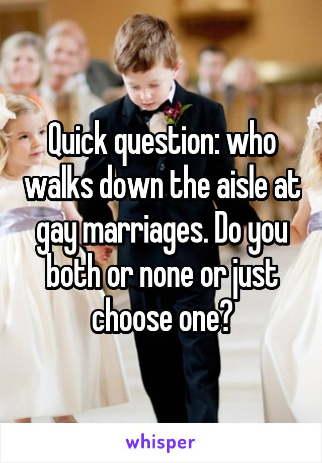 Quick question: who walks down the aisle at gay marriages. Do you both or none or just choose one?