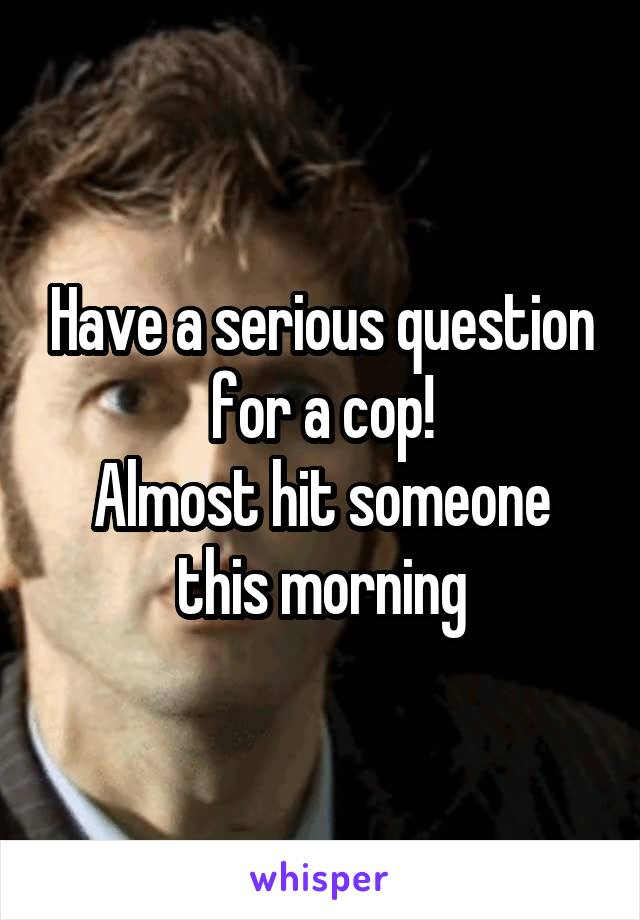 Have a serious question for a cop! Almost hit someone this morning