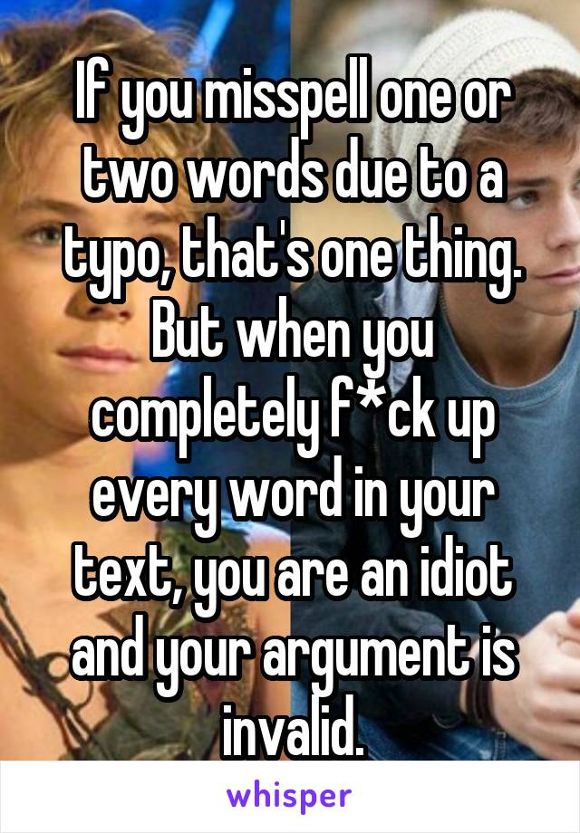 If you misspell one or two words due to a typo, that's one thing. But when you completely f*ck up every word in your text, you are an idiot and your argument is invalid.