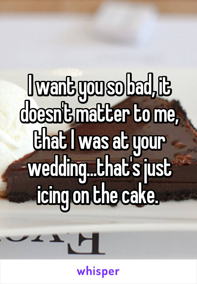 I want you so bad, it doesn't matter to me, that I was at your wedding...that's just icing on the cake.