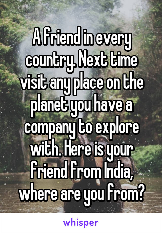 A friend in every country. Next time visit any place on the planet you have a company to explore with. Here is your friend from India, where are you from?