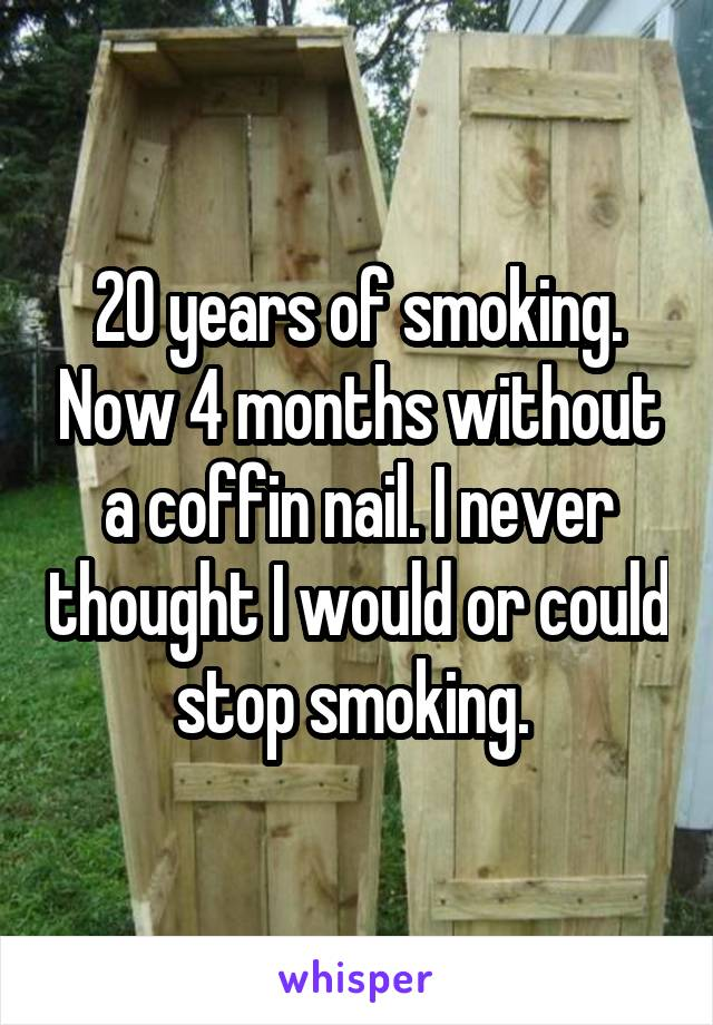 20 years of smoking. Now 4 months without a coffin nail. I never thought I would or could stop smoking.