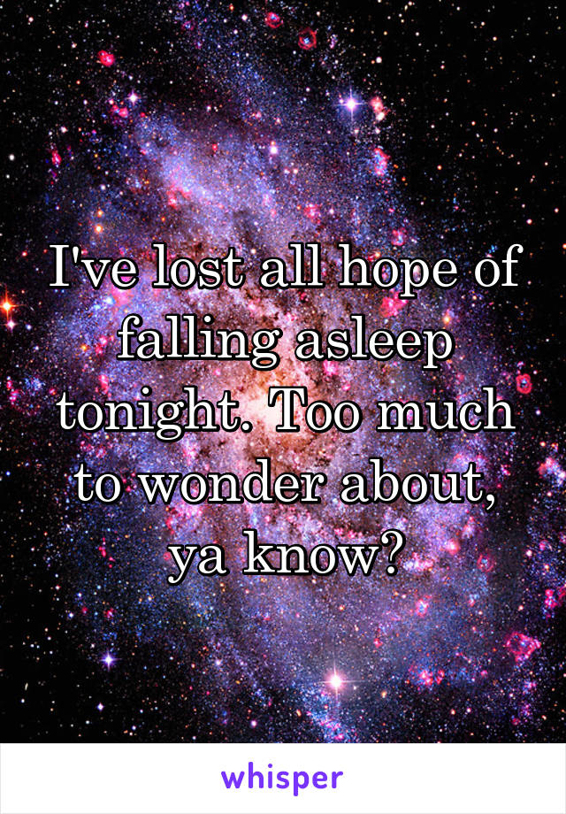 I've lost all hope of falling asleep tonight. Too much to wonder about, ya know?
