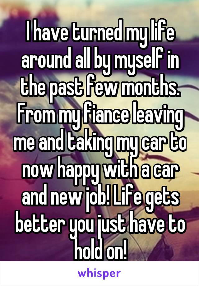 I have turned my life around all by myself in the past few months. From my fiance leaving me and taking my car to now happy with a car and new job! Life gets better you just have to hold on!