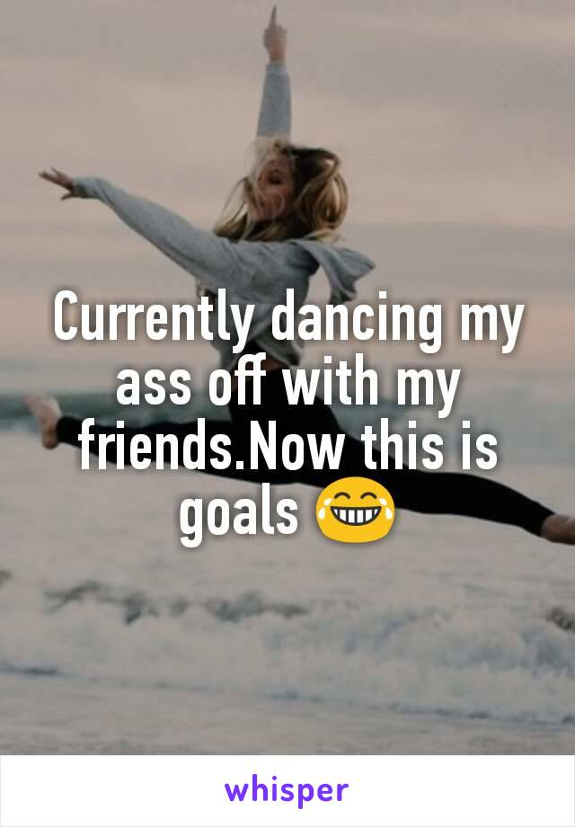 Currently dancing my ass off with my friends.Now this is goals 😂
