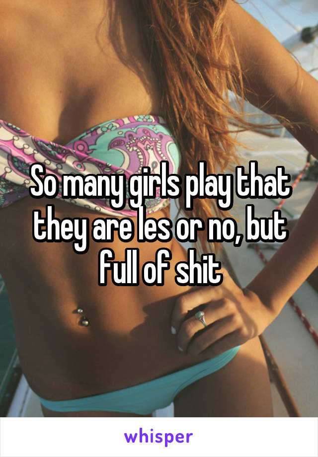 So many girls play that they are les or no, but full of shit